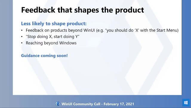 "Feedback that shapes the product | Less likely to shape the product: - Feedback on products beyond WinUI (e.g. Start Menu) - ""Stop doing X, start doing Y"" - Reaching beyond Windows 