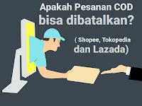 Apakah Pesanan COD Bisa Dibatalkan? (Shopee, Tokopedia dan Lazada)