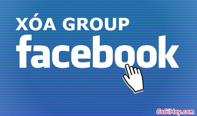 Hướng dẫn xóa nhóm facebook, delete group facebook