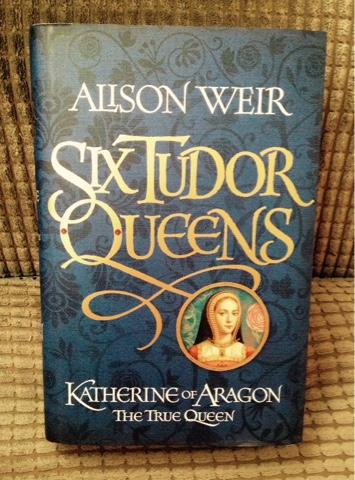 Six Tudor Queens - Katherine of Aragon The True Queen by Alison Weir