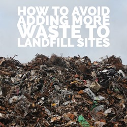 How to avoid adding more waste to landfill sites
