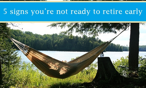 5 signs you're not ready to retire early