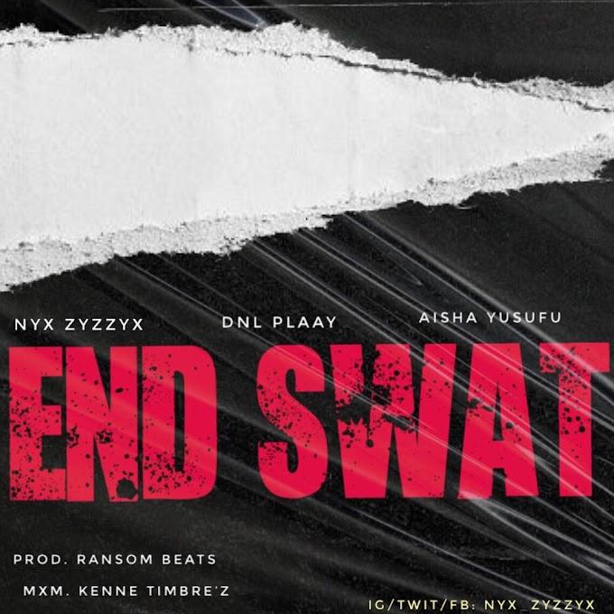 Nyx Zyzzyx – End Swat Ft. DNL Plaay & A'isha Yesufu