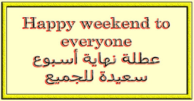Happy weekend to everyone عطلة نهاية أسبوع سعيدة للجميع