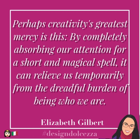 Perhaps creativity's greatest mercy is this: By completely absorbing our attention fo a short and magical spell, it can relieve us temporarily from the dreadful burden of being who we are.