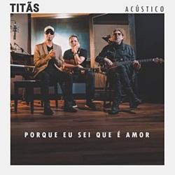Capa Porque Eu Sei Que É Amor (Acústico) – Titãs