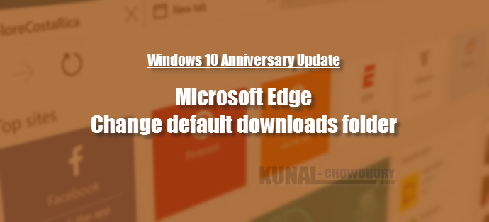 How to change the default downloads folder of Microsoft Edge on Windows 10 Anniversary Updates (www.kunal-chowdhury.com)