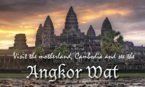 Visit the motherland, Cambodia and see Angkor Wat