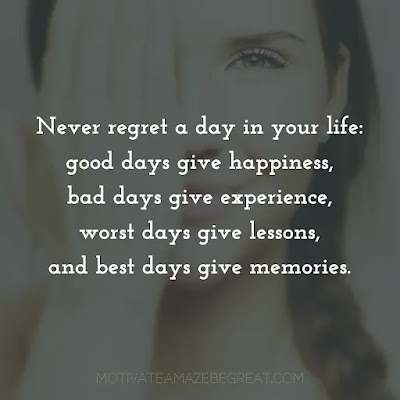 """Super Sayings: """"Never regret a day in your life: good days give happiness, bad days give experience, worst days give lessons, and best days give memories."""""""