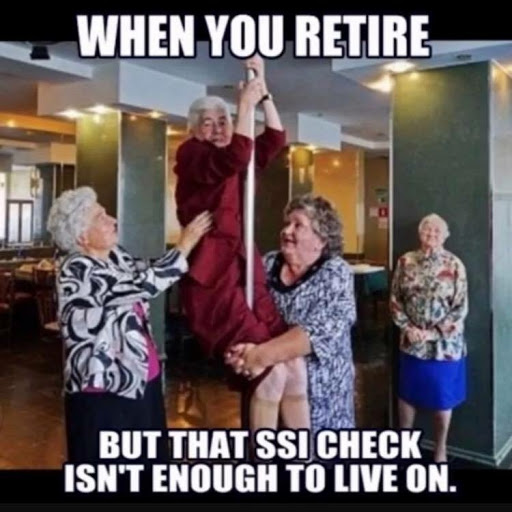 When you retire but that Ssi check isn't enough to live on