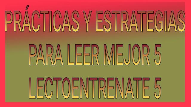 PRÁCTICAS Y ESTRATEGIAS PARA LEER MEJOR 5-LECTOENTRENATE 5