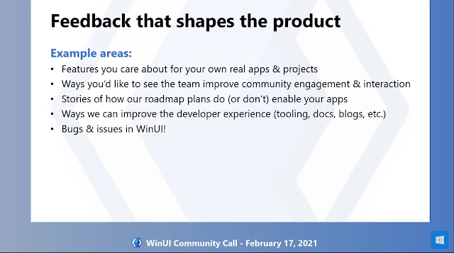 Feedback shapes the product | Example areas: - Features you care about for your own real apps & projects - Ways you'd like to see the team improve community engagement & interaction - Stories of how our roadmap plans do (or don't) enable your apps - Ways we can improve the developer experience (tooling, docs, blogs, etc.) - Bugs & issues in WinUI!