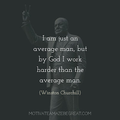 "Quotes About Work Ethic: ""I am just an average man, but by God I work harder than the average man."" - Winston Churchill"
