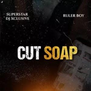 DJ Xclusive – Cut Soap ft. Ruler Boy