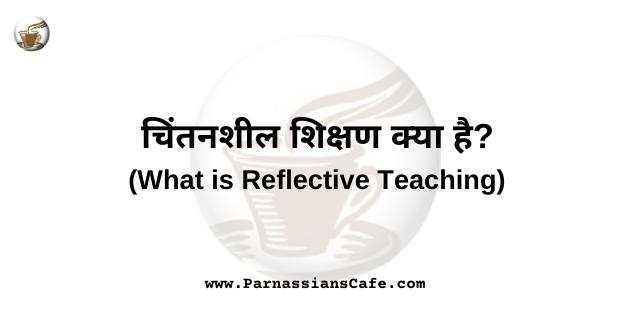 चिंतनशील शिक्षण क्या है? | What is Reflective Teaching in hindi | ParnassiansCafe