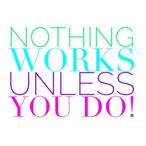 NOTHING works unless you do!