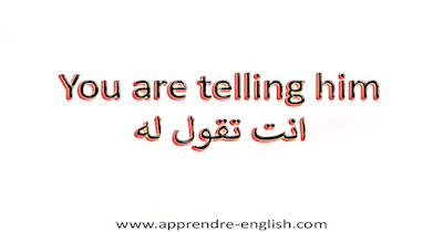 You are telling him انت تقول له