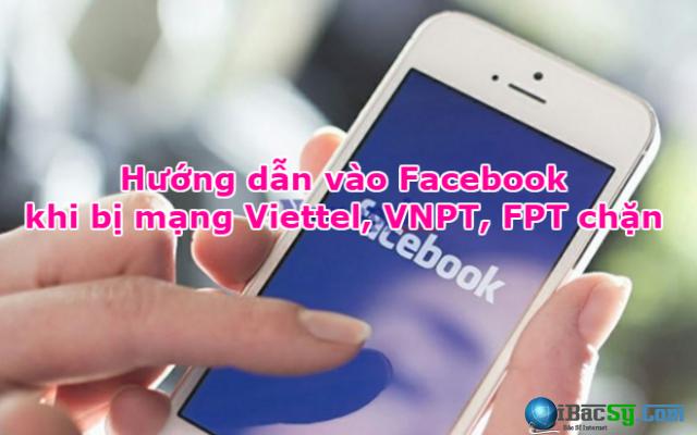Hướng dẫn vào Facebook khi bị mạng Viettel, VNPT, FPT chặn