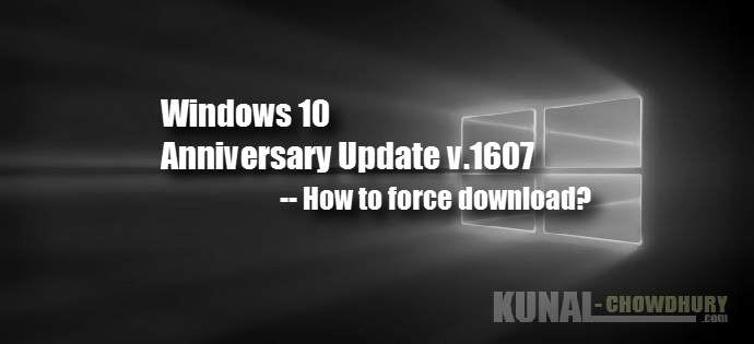 How to force download Windows 10 Anniversary Update? (www.kunal-chowdhury.com)