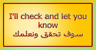 I'll check and let you know سوف تحقق ونعلمك