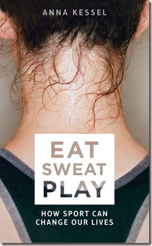 eat sweat play how sport can change our lives by anna kessel