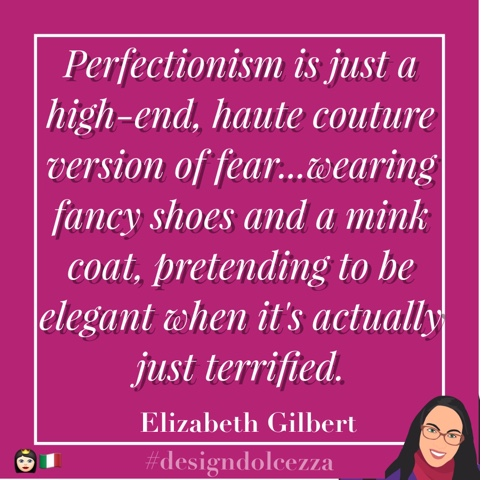 Perfectionism is just a high-end, haute couture version of fear...wearing fancy shoes and a mink coat, pretending to e elegant when it's actually just terrified.