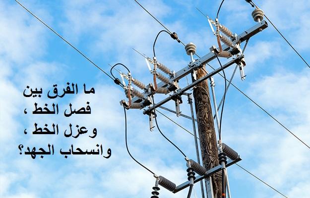 ما الفرق بين فصل الخط ، وعزل الخط ، وانسحاب الجهد في محطات تحويل الكهرباء؟.