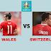 التشكيلة الرسمية لمباراة سويسرا و ويلز