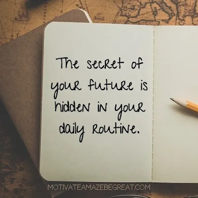 """Super Sayings: """"The secret of your future is hidden in your daily routine."""""""