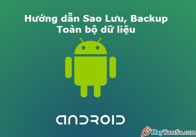 Hướng dẫn Backup, sao lưu toàn bộ dữ liệu điện thoại Android