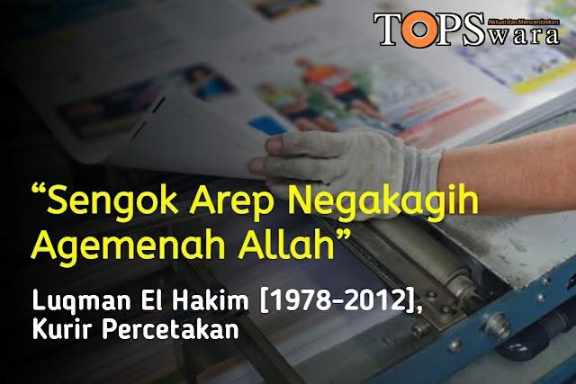"""Sengok Arep Negakagih Agemenah Allah,"" Luqman El Hakim [1978-2012], Kurir percetakan"