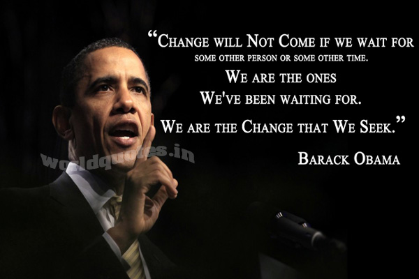 Change will not come If we wait for some other Person OR some other time. We are the ones We've been waiting for. We are the Change that We Seek - Barack Obama