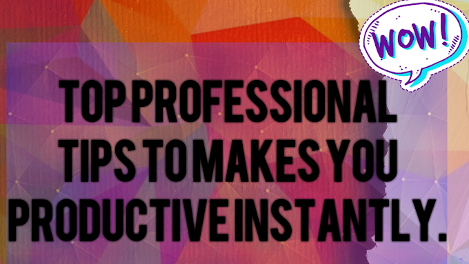 Top professional tips to makes you productive instantly