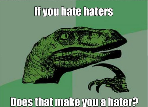 haters-that-hate-haters-hate-themselves-cause-haters-hate-and-you-hate-haters_o_656071