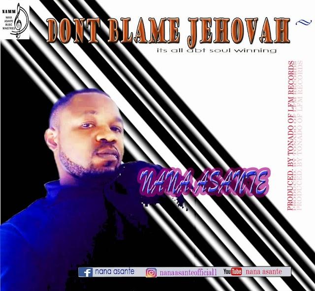 Nana Asante - Don't Blame Jehovah (Prod. By Tonado Of LFM Records)