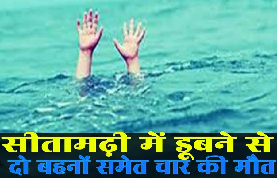 सीतामढ़ी में डूबने से दो बहनों समेत चार की मौत, जिले में मचा हाहाकार