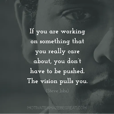 """Super Sayings: """"If you are working on something that you really care about, you don't have to be pushed. The vision pulls you."""" – Steve Jobs"""
