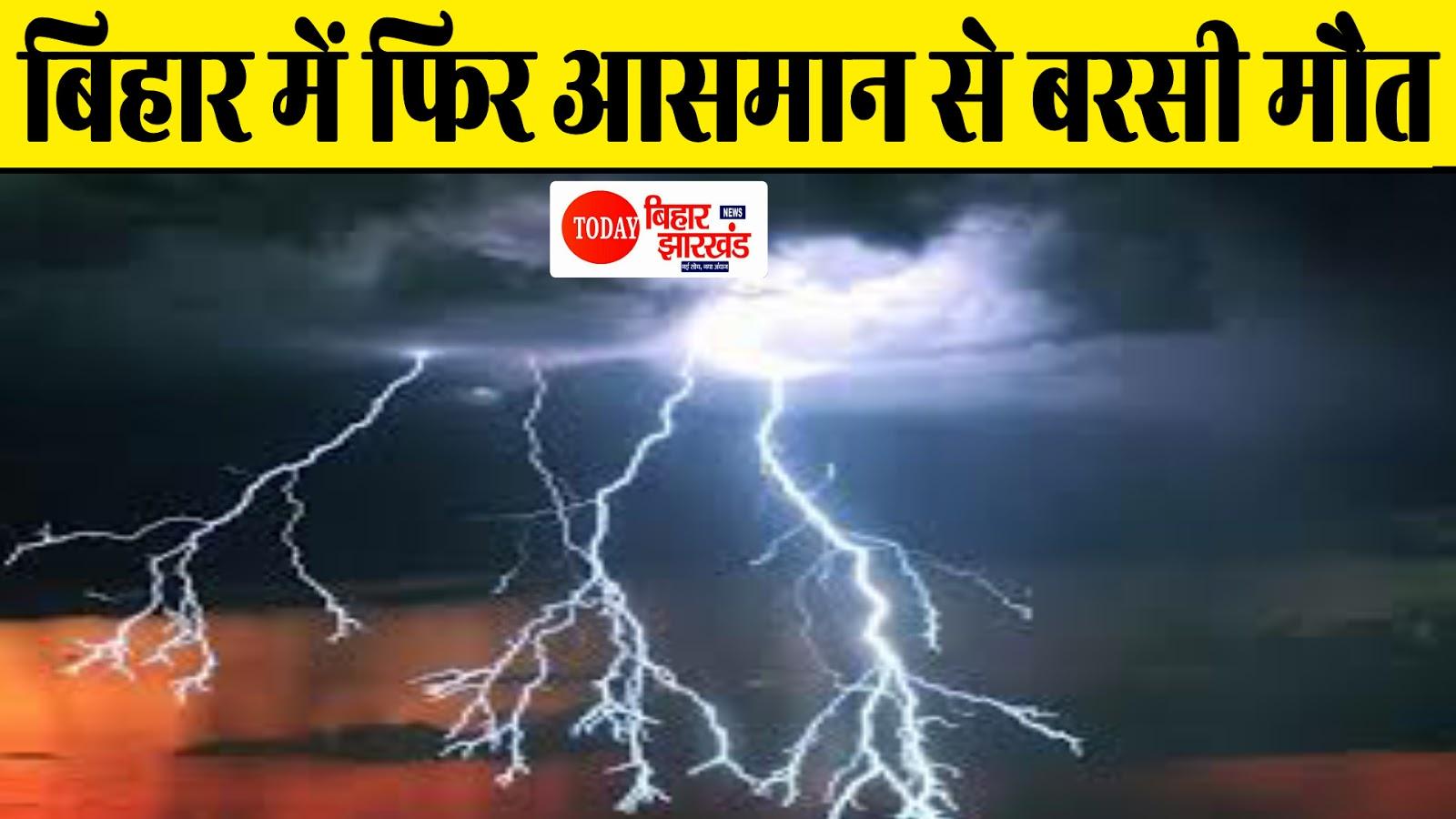 बिहार में फिर आसमान से बरसी मौत, आकाशीय बिजली गिरने से 11 लोगों की गई जान