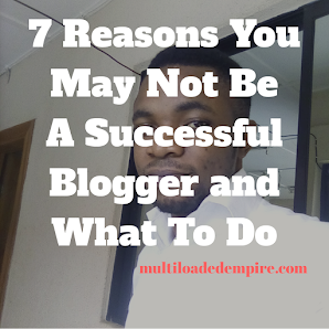 7 Reasons You May Not Be A Successful Blogger And What To Do