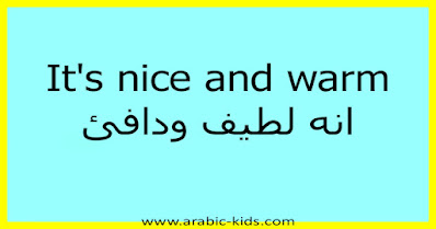 It's nice and warm انه لطيف ودافئ