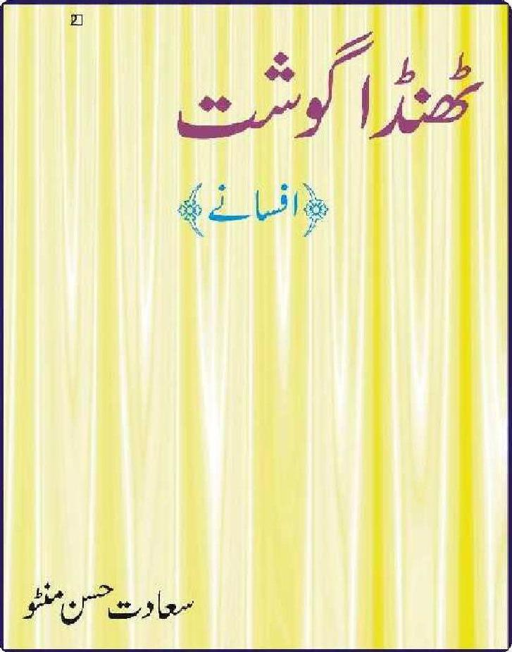 Thanda Gosht  is a very well written complex script novel which depicts normal emotions and behaviour of human like love hate greed power and fear, writen by Manto k Afsany , Manto k Afsany is a very famous and popular specialy among female readers