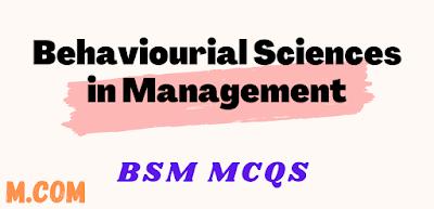 Behaviourial Sciences in Management (BSM) Mcqs