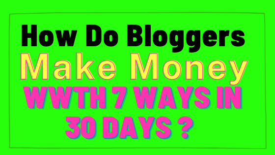 How Do Bloggers Make Money With 7 Ways in 30 Days?