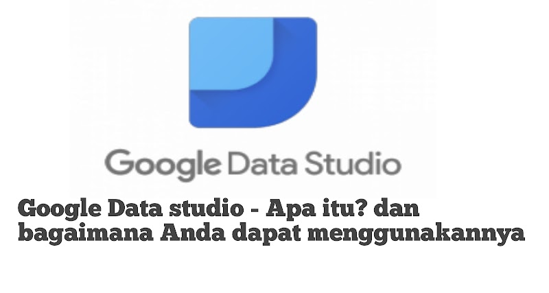Google Data studio - Apa itu dan bagaimana Anda dapat menggunakannya
