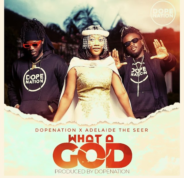 DopeNation – What A God ft Adelaide.