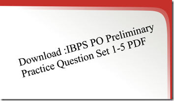 Download :IBPS PO Preliminary Practice Question Set 1-5 PDF