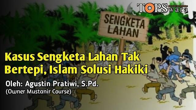 Kasus Sengketa Lahan Tak Bertepi, Islam Solusi Hakiki