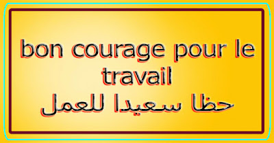 bon courage pour le travail حظا سعيدا للعمل