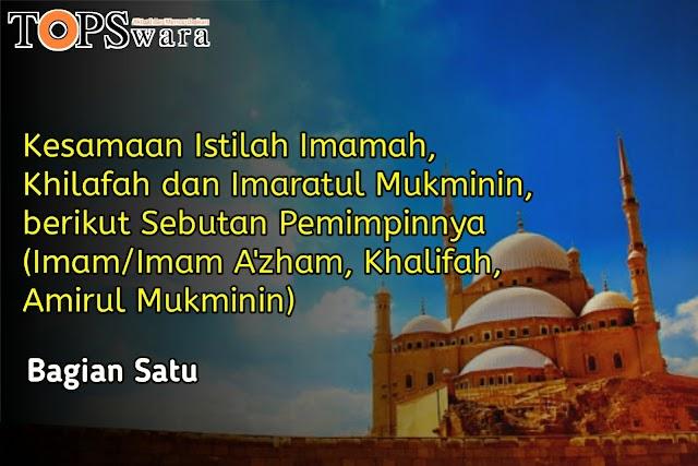 Kesamaan Istilah Imamah, Khilafah, dan Imaratul Mukminin, berikut Sebutan Pemimpinnya (Imam/Imam A'zham, Khalifah, Amirul Mukminin) Bagian Satu