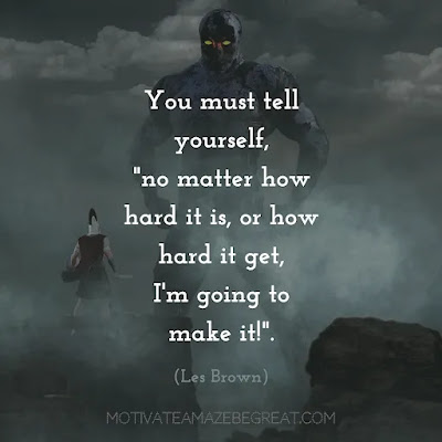 """Super Sayings: """"You must tell yourself, """"no matter how hard it is, or how hard it get, I'm going to make it!""""."""" - Les Brown"""